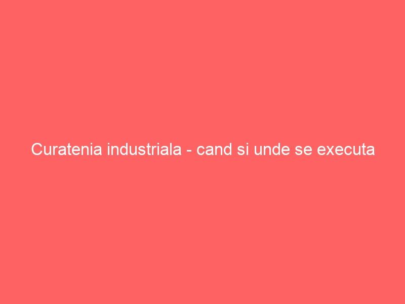 Curatenia industriala – cand si unde se executa