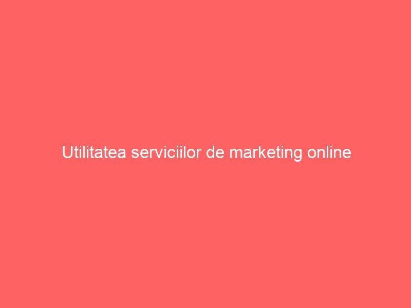 Utilitatea serviciilor de marketing online