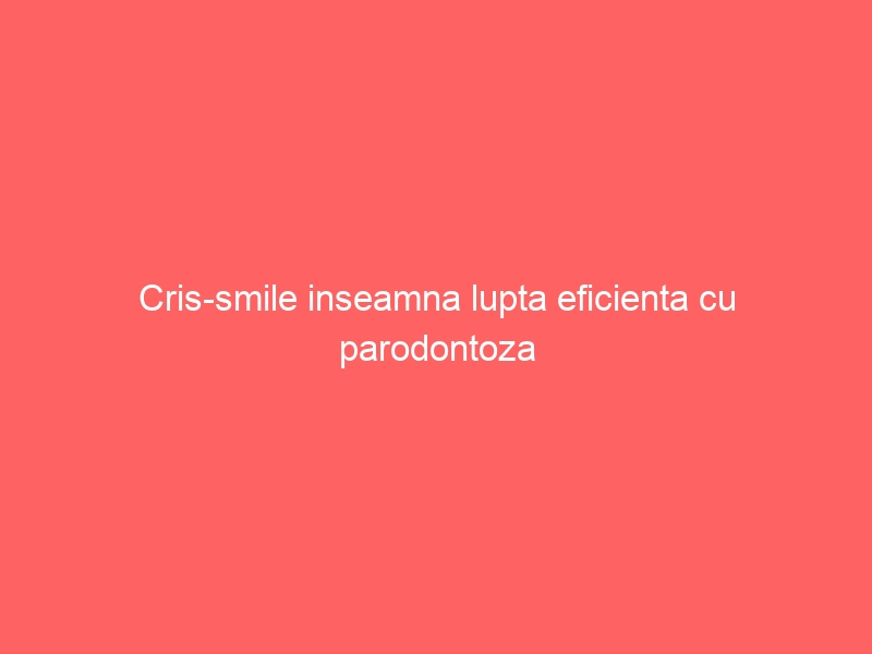 Cris-smile inseamna lupta eficienta cu parodontoza